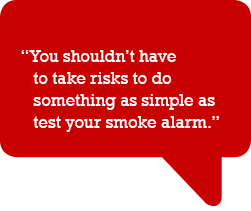 You shouldn't have to take the risks to do something as simple as test your smoke alarm